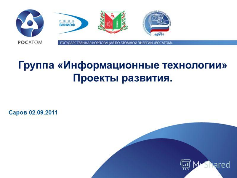 Группа «Информационные технологии» Проекты развития. Саров 02.09.2011