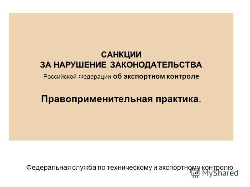 САНКЦИИ ЗА НАРУШЕНИЕ ЗАКОНОДАТЕЛЬСТВА Российской Федерации об экспортном контроле Правоприменительная практика. Федеральная служба по техническому и экспортному контролю