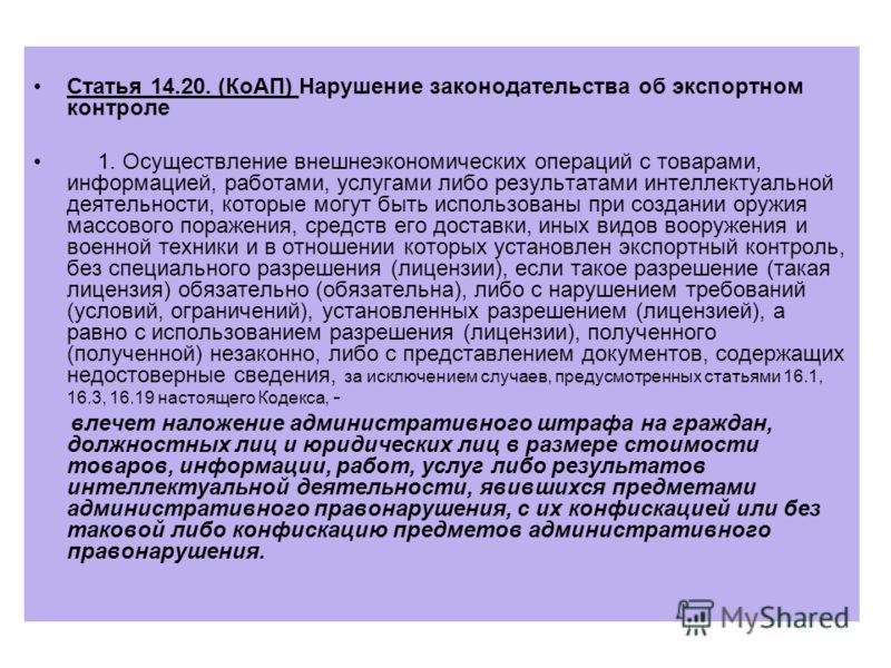 Статья 14.20. (КоАП) Нарушение законодательства об экспортном контроле 1. Осуществление внешнеэкономических операций с товарами, информацией, работами, услугами либо результатами интеллектуальной деятельности, которые могут быть использованы при созд