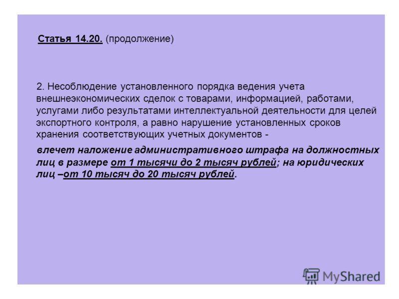Статья 14.20. (продолжение) 2. Несоблюдение установленного порядка ведения учета внешнеэкономических сделок с товарами, информацией, работами, услугами либо результатами интеллектуальной деятельности для целей экспортного контроля, а равно нарушение