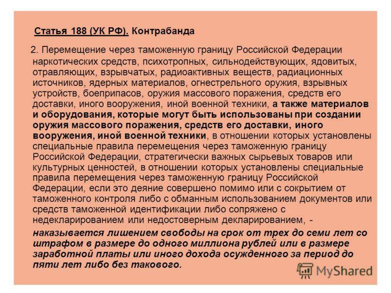 Статья 188 (УК РФ). Контрабанда 2. Перемещение через таможенную границу Российской Федерации наркотических средств, психотропных, сильнодействующих, ядовитых, отравляющих, взрывчатых, радиоактивных веществ, радиационных источников, ядерных материалов