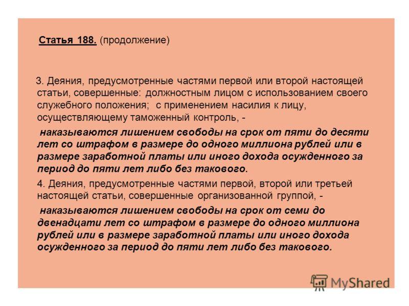 Статья 188. (продолжение) 3. Деяния, предусмотренные частями первой или второй настоящей статьи, совершенные: должностным лицом с использованием своего служебного положения; с применением насилия к лицу, осуществляющему таможенный контроль, - наказыв