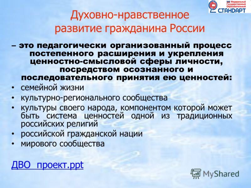 Духовно-нравственное развитие гражданина России – это педагогически организованный процесс постепенного расширения и укрепления ценностно-смысловой сферы личности, посредством осознанного и последовательного принятия ею ценностей: семейной жизни куль
