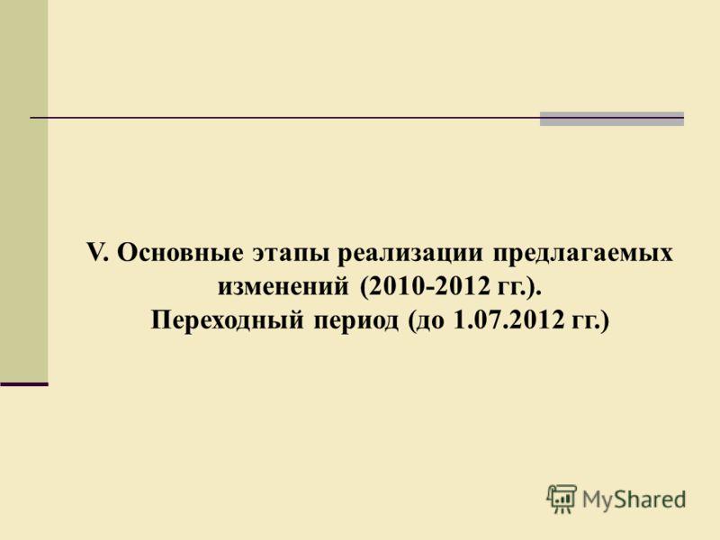 V. Основные этапы реализации предлагаемых изменений (2010-2012 гг.). Переходный период (до 1.07.2012 гг.)