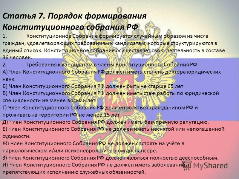 Статья 7. Порядок формирования Конституционного собрания РФ 1.Конституционное Собрание формируется случайным образом из числа граждан, удовлетворяющих требованиям к кандидатам, которые структурируются в единый список. Конституционное собрание осущест