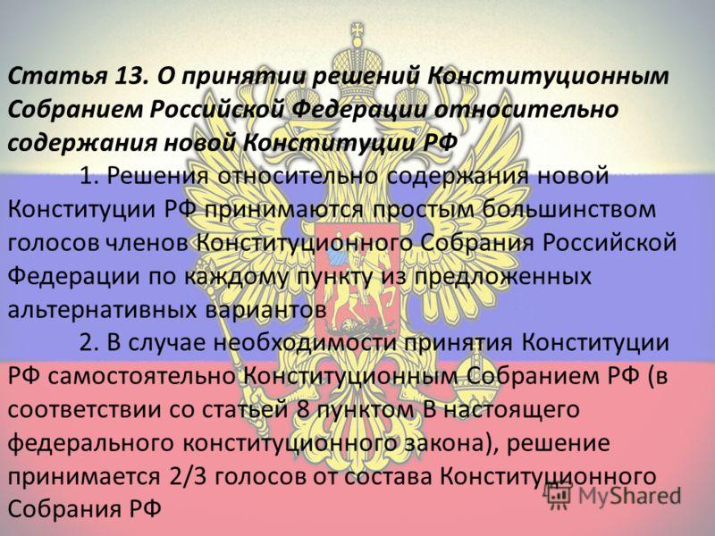 Статья 13. О принятии решений Конституционным Собранием Российской Федерации относительно содержания новой Конституции РФ 1. Решения относительно содержания новой Конституции РФ принимаются простым большинством голосов членов Конституционного Собрани