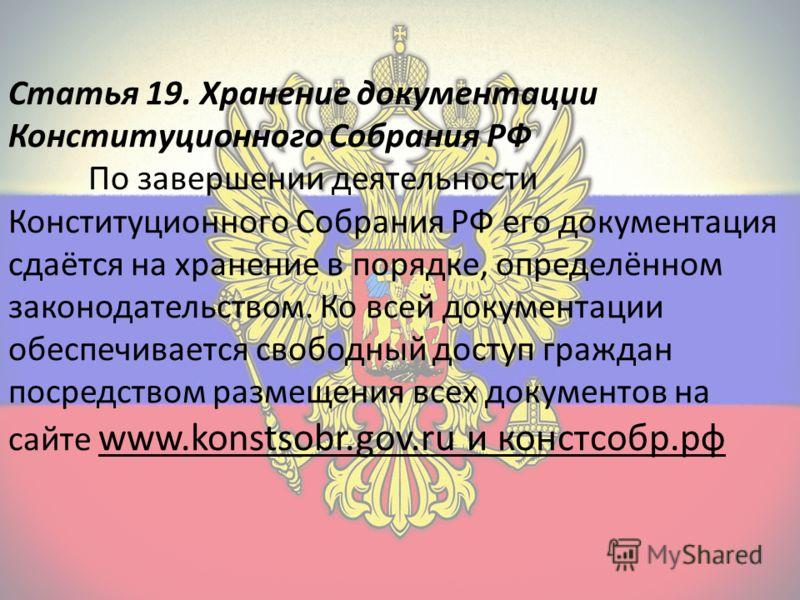 Статья 19. Хранение документации Конституционного Собрания РФ По завершении деятельности Конституционного Собрания РФ его документация сдаётся на хранение в порядке, определённом законодательством. Ко всей документации обеспечивается свободный доступ