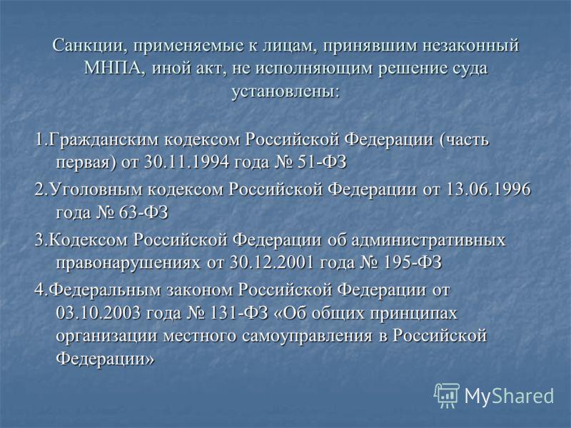 Санкции, применяемые к лицам, принявшим незаконный МНПА, иной акт, не исполняющим решение суда установлены: 1.Гражданским кодексом Российской Федерации (часть первая) от 30.11.1994 года 51-ФЗ 2.Уголовным кодексом Российской Федерации от 13.06.1996 го