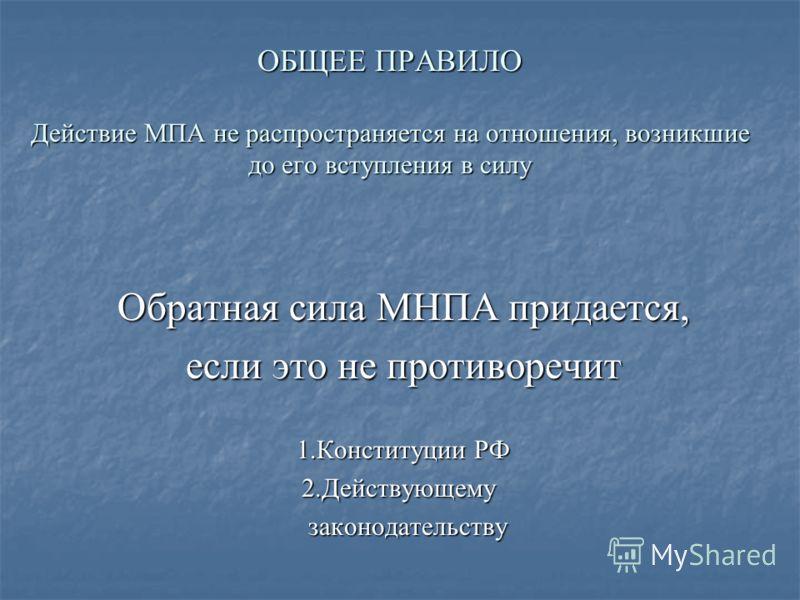 ОБЩЕЕ ПРАВИЛО Действие МПА не распространяется на отношения, возникшие до его вступления в силу Обратная сила МНПА придается, если это не противоречит 1.Конституции РФ 2.Действующему 2.Действующему законодательству законодательству