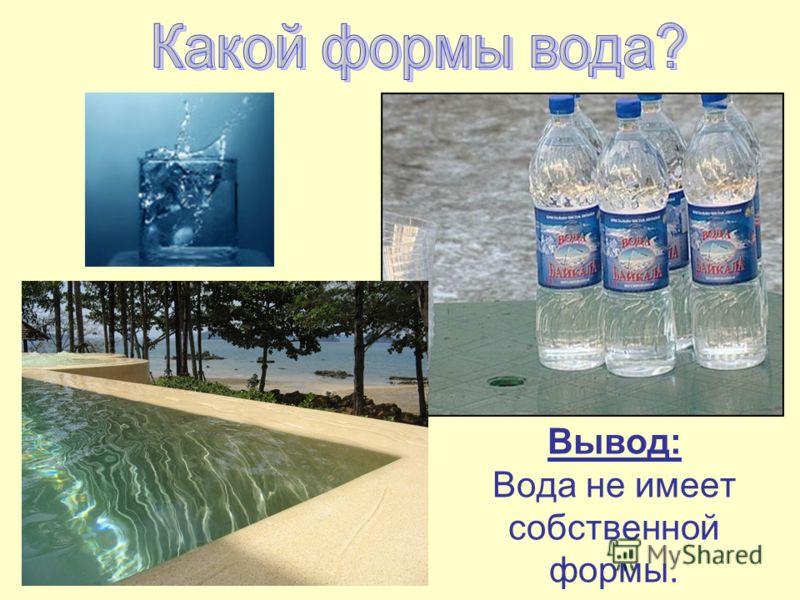 Вывод: Вода не имеет собственной формы.