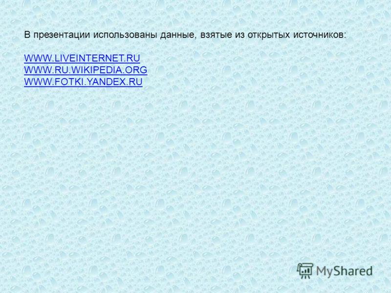 В презентации использованы данные, взятые из открытых источников: WWW.LIVEINTERNET.RU WWW.RU.WIKIPEDIA.ORG WWW.FOTKI.YANDEX.RU WWW.LIVEINTERNET.RU WWW.RU.WIKIPEDIA.ORG WWW.FOTKI.YANDEX.RU