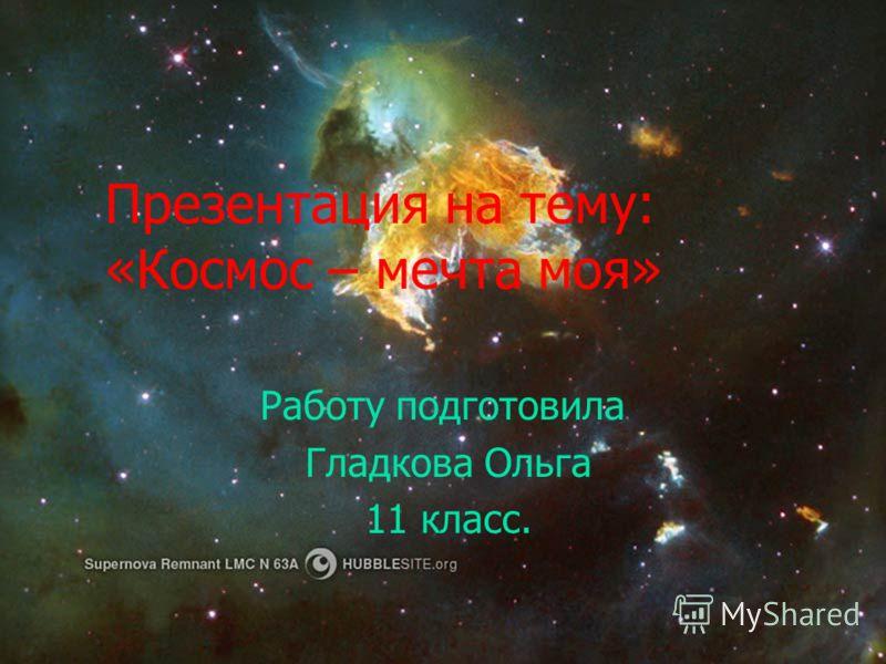 Презентация на тему: «Космос – мечта моя» Работу подготовила Гладкова Ольга 11 класс.
