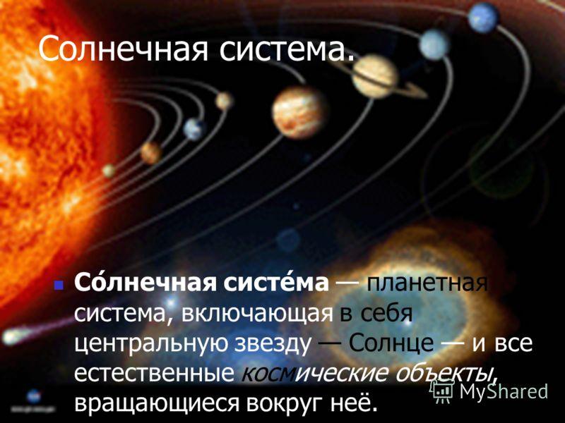 Солнечная система. Со́лнечная систе́ма планетная система, включающая в себя центральную звезду Солнце и все естественные космические объекты, вращающиеся вокруг неё.