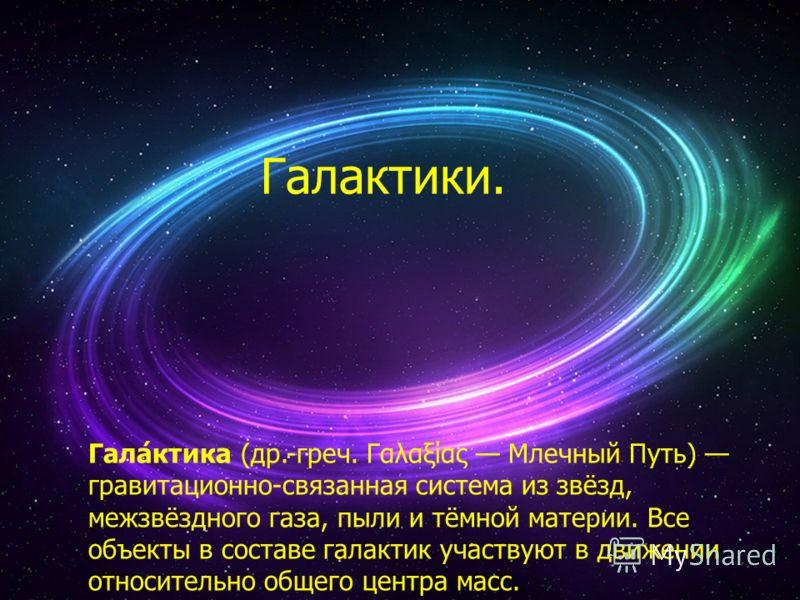 Галактики. Гала́ктика (др.-греч. Γαλαξίας Млечный Путь) гравитационно-связанная система из звёзд, межзвёздного газа, пыли и тёмной материи. Все объекты в составе галактик участвуют в движении относительно общего центра масс.