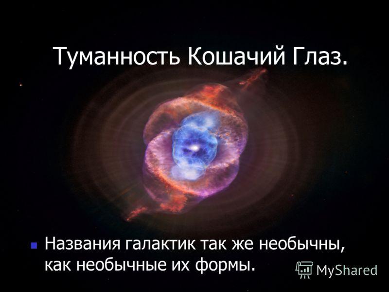 Туманность Кошачий Глаз. Названия галактик так же необычны, как необычные их формы.