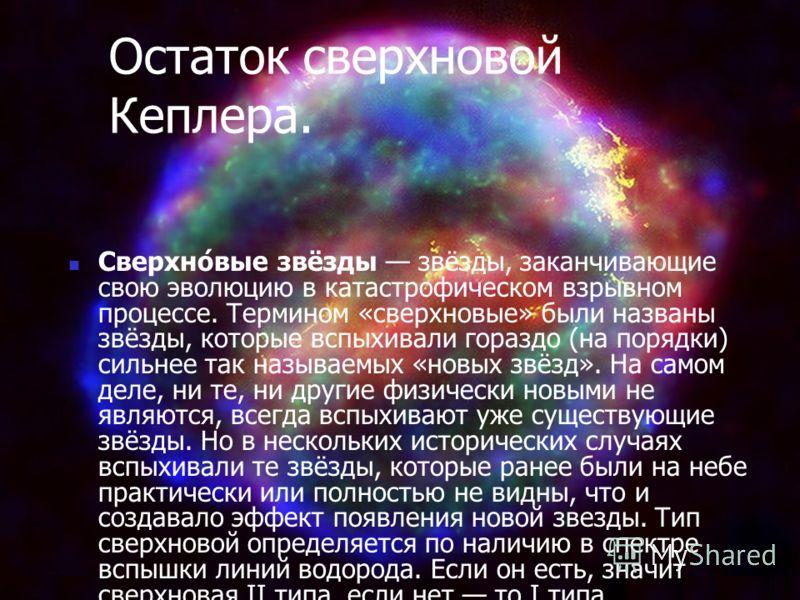 Остаток сверхновой Кеплера. Сверхно́вые звёзды звёзды, заканчивающие свою эволюцию в катастрофическом взрывном процессе. Термином «сверхновые» были названы звёзды, которые вспыхивали гораздо (на порядки) сильнее так называемых «новых звёзд». На самом