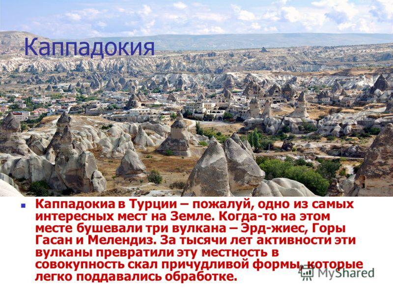 Каппадокия Каппадокиа в Турции – пожалуй, одно из самых интересных мест на Земле. Когда-то на этом месте бушевали три вулкана – Эрд-жиес, Горы Гасан и Мелендиз. За тысячи лет активности эти вулканы превратили эту местность в совокупность скал причудл