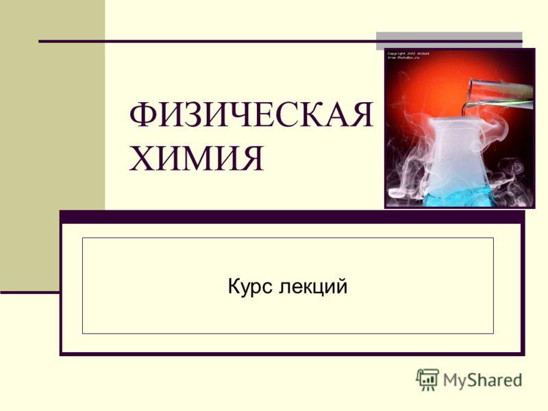 ФИЗИЧЕСКАЯ ХИМИЯ Курс лекций