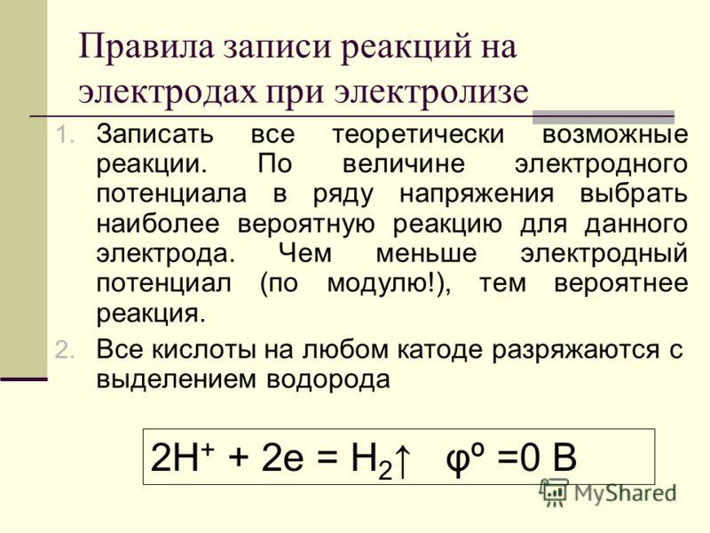 Правила записи реакций на электродах при электролизе 1. Записать все теоретически возможные реакции. По величине электродного потенциала в ряду напряжения выбрать наиболее вероятную реакцию для данного электрода. Чем меньше электродный потенциал (по