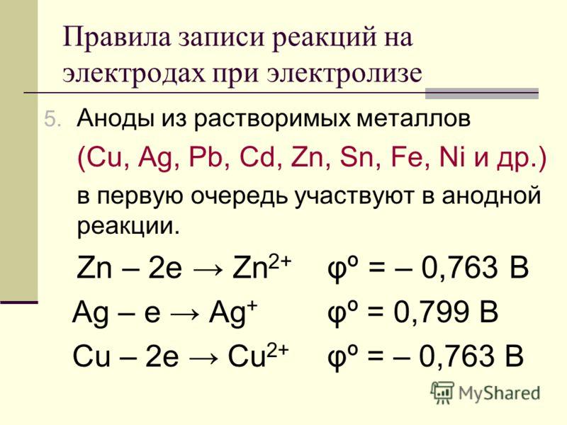 Правила записи реакций на электродах при электролизе 5. Аноды из растворимых металлов (Cu, Ag, Pb, Cd, Zn, Sn, Fe, Ni и др.) в первую очередь участвуют в анодной реакции. Zn – 2e Zn 2+ φº = – 0,763 B Ag – e Ag + φº = 0,799 B Cu – 2e Cu 2+ φº = – 0,76