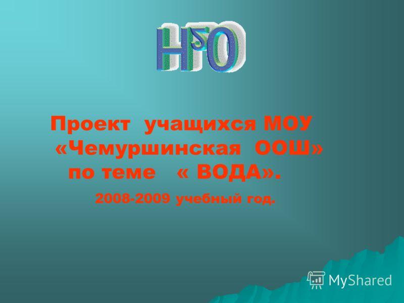 Проект учащихся МОУ «Чемуршинская ООШ» по теме « ВОДА». 2008-2009 учебный год.