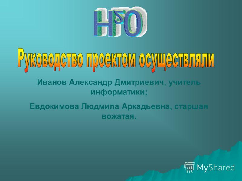 Иванов Александр Дмитриевич, учитель информатики; Евдокимова Людмила Аркадьевна, старшая вожатая.