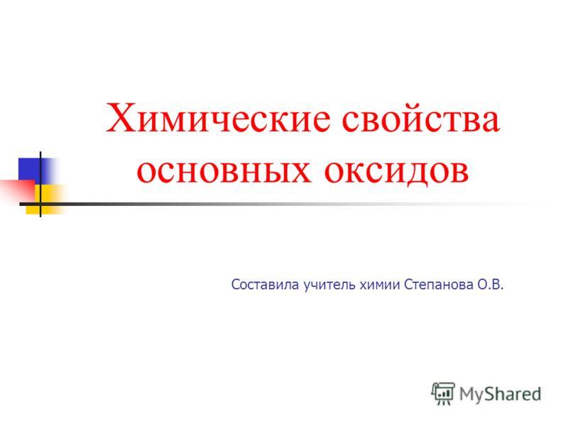Химические свойства основных оксидов Составила учитель химии Степанова О.В.