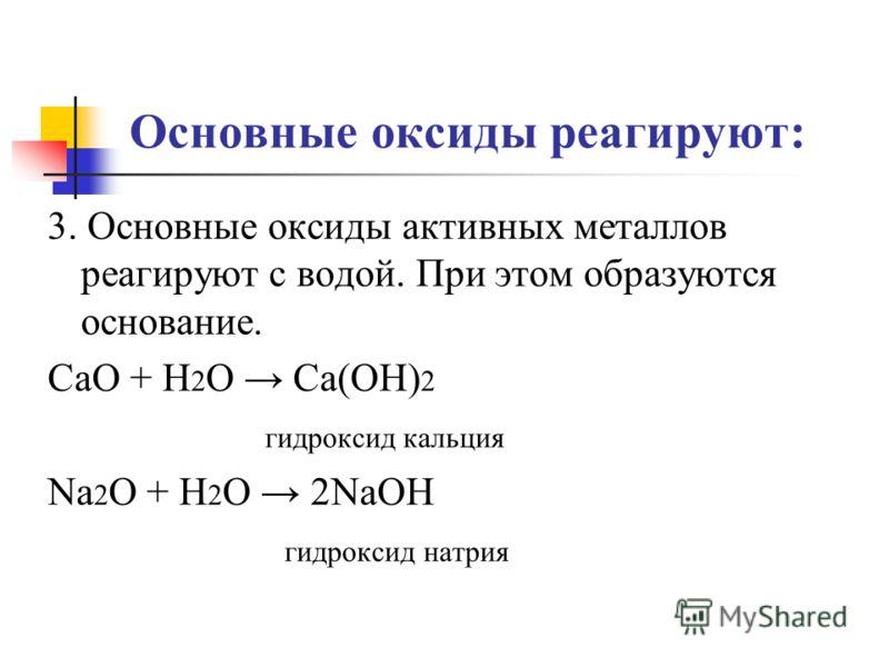 Основные оксиды реагируют: 3. Основные оксиды активных металлов реагируют с водой. При этом образуются основание. CaO + H 2 O Ca(OH) 2 гидроксид кальция Na 2 O + H 2 O 2NaOH гидроксид натрия