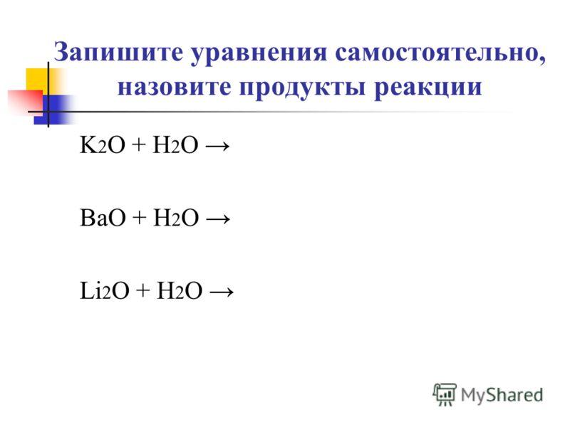 Запишите уравнения самостоятельно, назовите продукты реакции K 2 O + H 2 O BaO + H 2 O Li 2 O + H 2 O
