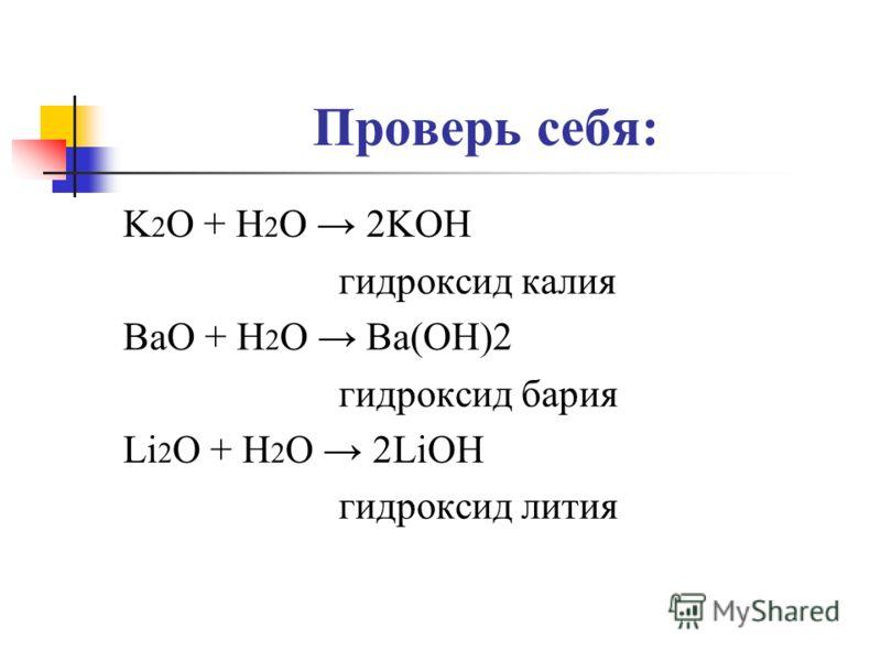 Проверь себя: K 2 O + H 2 O 2KOH гидроксид калия BaO + H 2 O Ba(OH)2 гидроксид бария Li 2 O + H 2 O 2LiOH гидроксид лития