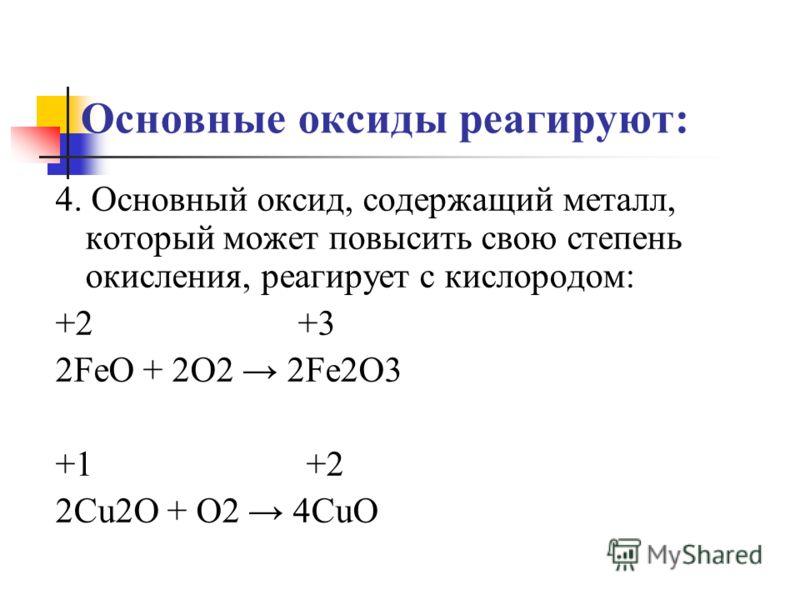 Основные оксиды реагируют: 4. Основный оксид, содержащий металл, который может повысить свою степень окисления, реагирует с кислородом: +2 +3 2FeO + 2O2 2Fe2O3 +1 +2 2Cu2O + O2 4CuO