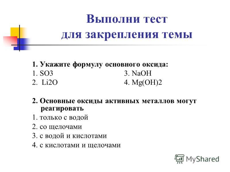 Выполни тест для закрепления темы 1. Укажите формулу основного оксида: 1. SO3 3. NaOH 2. Li2O 4. Mg(OH)2 2. Основные оксиды активных металлов могут реагировать 1. только с водой 2. со щелочами 3. с водой и кислотами 4. с кислотами и щелочами