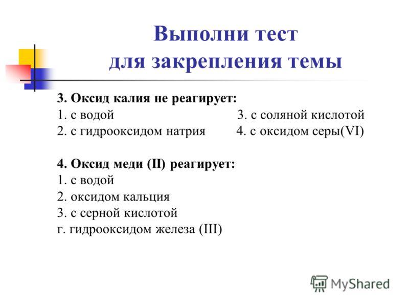 Выполни тест для закрепления темы 3. Оксид калия не реагирует: 1. с водой 3. с соляной кислотой 2. с гидрооксидом натрия 4. с оксидом серы(VI) 4. Оксид меди (II) реагирует: 1. с водой 2. оксидом кальция 3. с серной кислотой г. гидрооксидом железа (II
