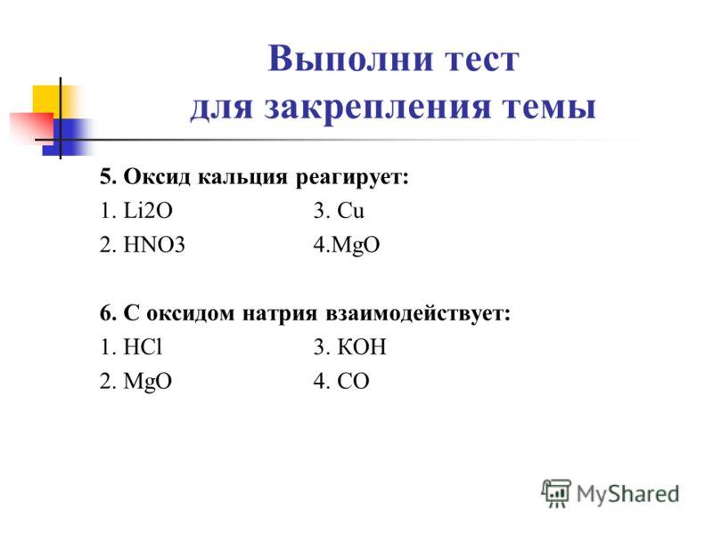 Выполни тест для закрепления темы 5. Оксид кальция реагирует: 1. Li2O 3. Cu 2. HNO3 4.MgO 6. С оксидом натрия взаимодействует: 1. HCl 3. КOH 2. MgO 4. CO