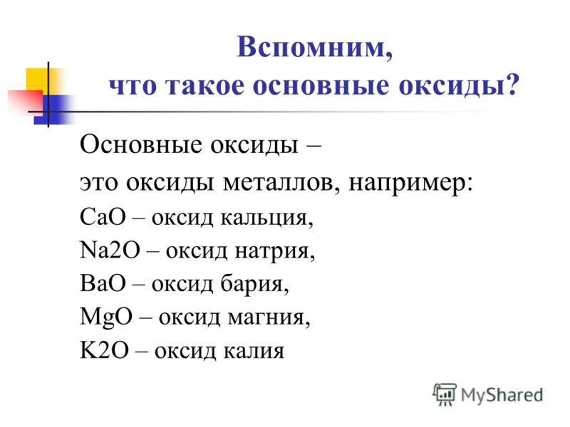 Вспомним, что такое основные оксиды? Основные оксиды – это оксиды металлов, например: CaO – оксид кальция, Na2O – оксид натрия, BaO – оксид бария, MgO – оксид магния, K2O – оксид калия