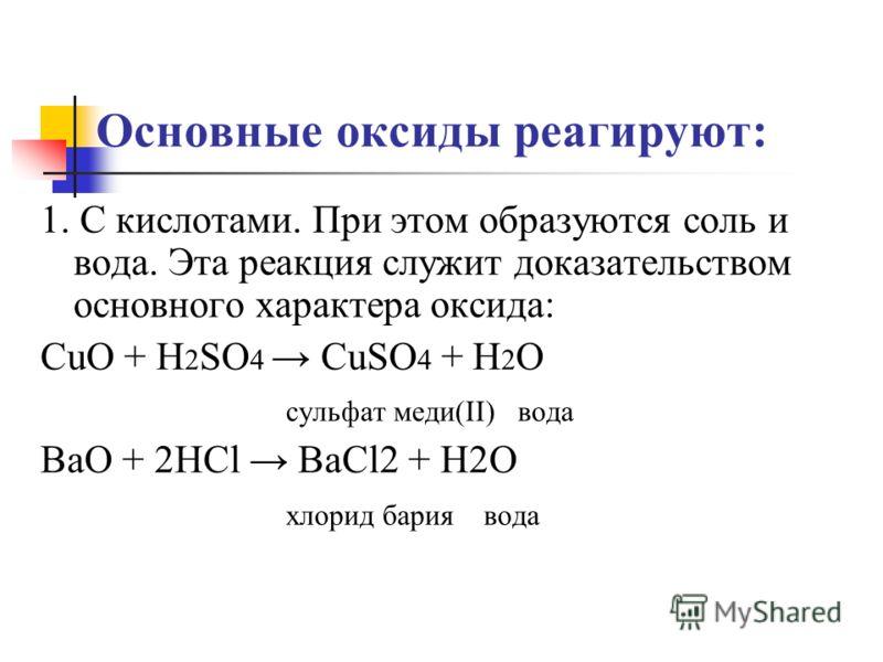 Основные оксиды реагируют: 1. С кислотами. При этом образуются соль и вода. Эта реакция служит доказательством основного характера оксида: CuO + H 2 SO 4 CuSO 4 + H 2 O сульфат меди(II) вода BaO + 2HCl BaCl2 + H2O хлорид бария вода