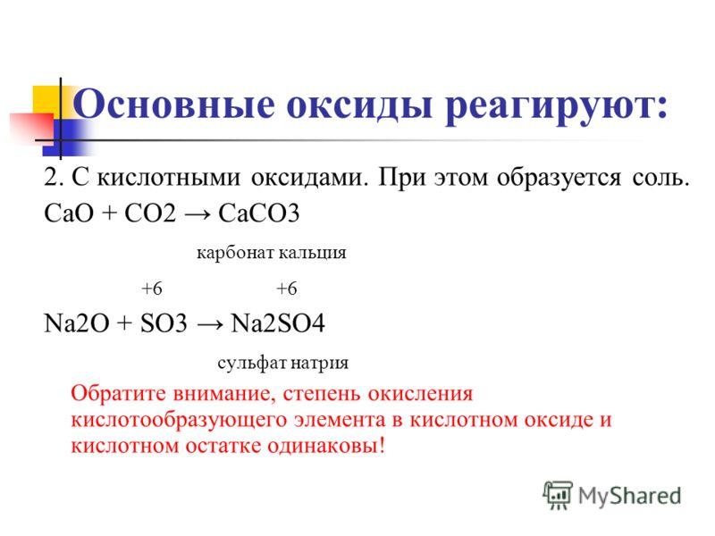 Основные оксиды реагируют: 2. С кислотными оксидами. При этом образуется соль. CaO + CO2 CaCO3 карбонат кальция +6 +6 Na2O + SO3 Na2SO4 сульфат натрия Обратите внимание, степень окисления кислотообразующего элемента в кислотном оксиде и кислотном ост
