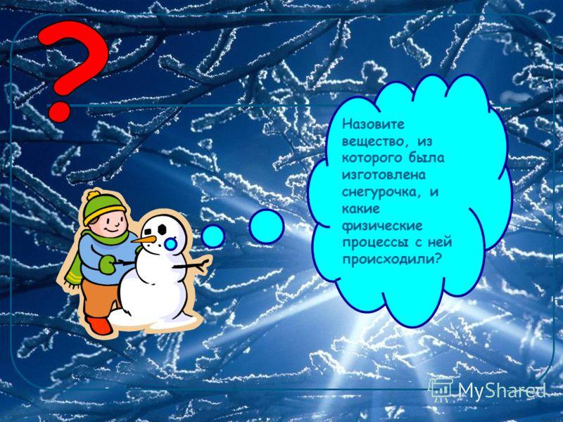 Назовите вещество, из которого была изготовлена снегурочка, и какие физические процессы с ней происходили?