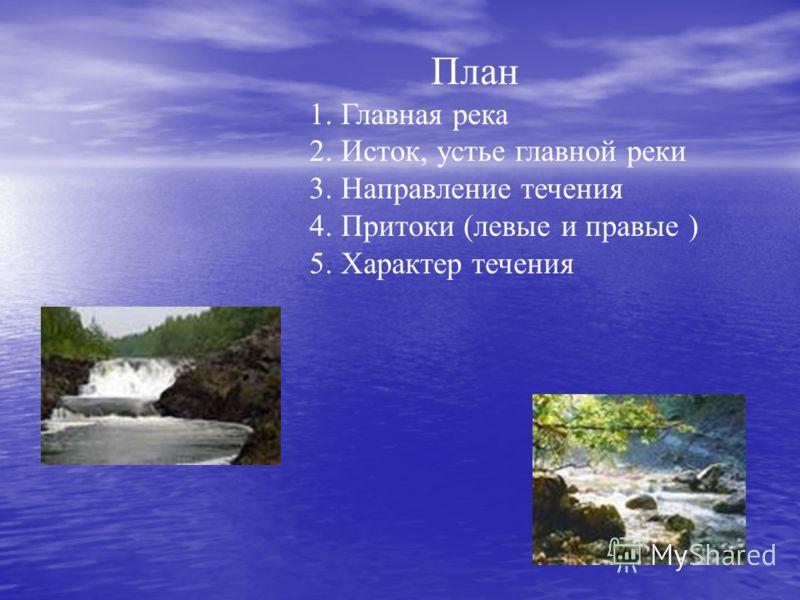 План 1. Главная река 2. Исток, устье главной реки 3. Направление течения 4. Притоки (левые и правые ) 5. Характер течения