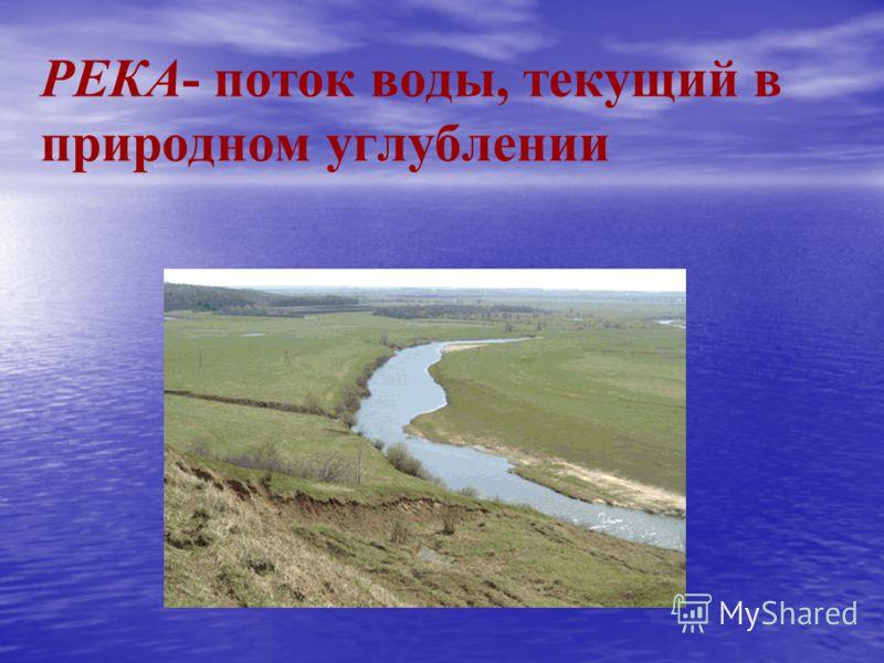 РЕКА- поток воды, текущий в природном углублении