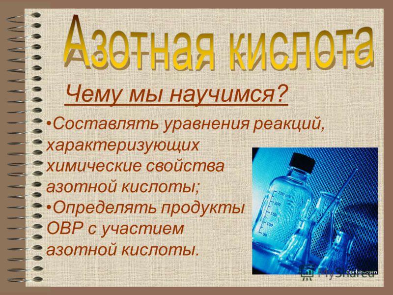 Составлять уравнения реакций, характеризующих химические свойства азотной кислоты; Определять продукты ОВР с участием азотной кислоты. Чему мы научимся?