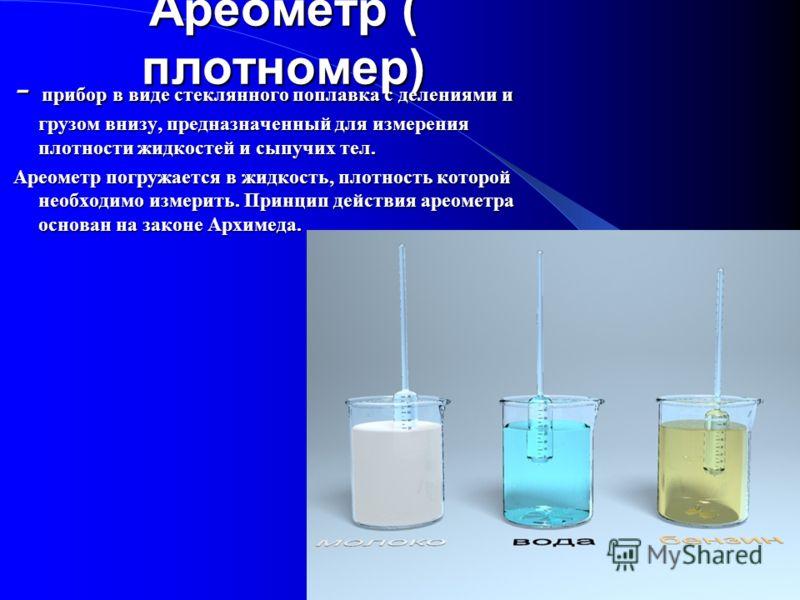 Ареометр ( плотномер) - прибор в виде стеклянного поплавка с делениями и грузом внизу, предназначенный для измерения плотности жидкостей и сыпучих тел. Ареометр погружается в жидкость, плотность которой необходимо измерить. Принцип действия ареометра