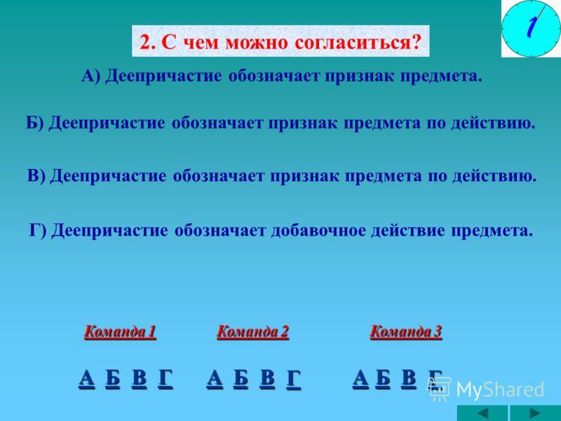 2. С чем можно согласиться? А) Деепричастие обозначает признак предмета. Б) Деепричастие обозначает признак предмета по действию. Г) Деепричастие обозначает добавочное действие предмета. А Команда 1 БВА Команда 2 БВА Команда 3 БВ В) Деепричастие обоз