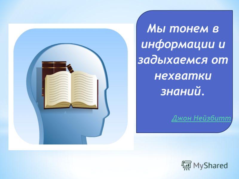 Мы тонем в информации и задыхаемся от нехватки знаний. Джон Нейзбитт