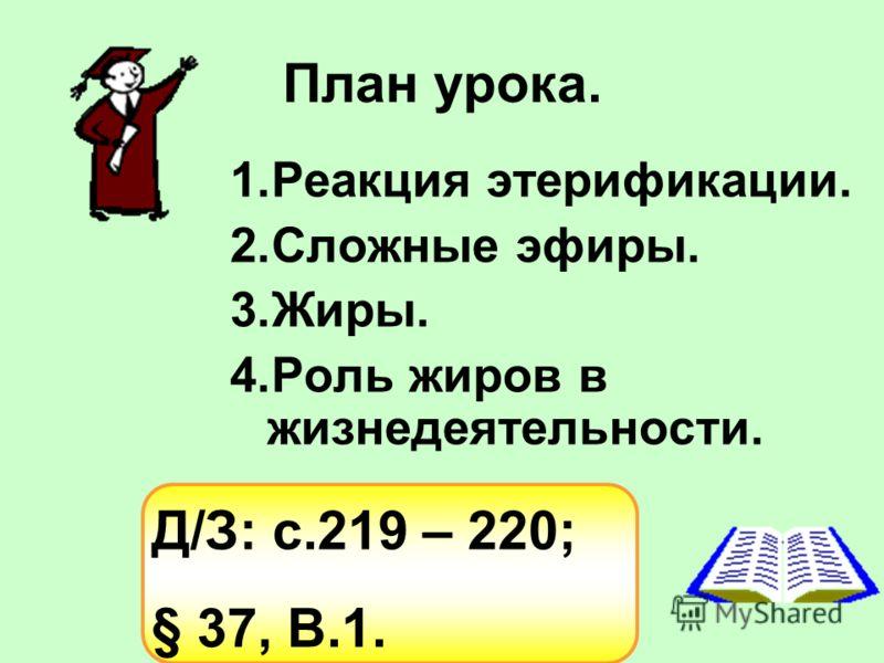 План урока. 1.Реакция этерификации. 2.Сложные эфиры. 3.Жиры. 4.Роль жиров в жизнедеятельности. Д/З: с.219 – 220; § 37, В.1.