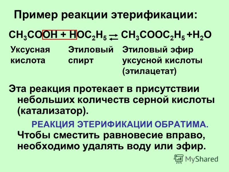 Пример реакции этерификации: CH 3 COOH + НОС 2 Н 5 CH 3 COOС 2 Н 5 +H 2 O Эта реакция протекает в присутствии небольших количеств серной кислоты (катализатор). РЕАКЦИЯ ЭТЕРИФИКАЦИИ ОБРАТИМА. Чтобы сместить равновесие вправо, необходимо удалять воду и