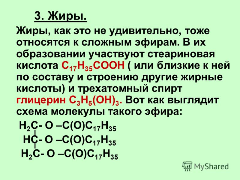 3. Жиры. Жиры, как это не удивительно, тоже относятся к сложным эфирам. В их образовании участвуют стеариновая кислота С 17 Н 35 СООН ( или близкие к ней по составу и строению другие жирные кислоты) и трехатомный спирт глицерин С 3 Н 5 (ОН) 3. Вот ка