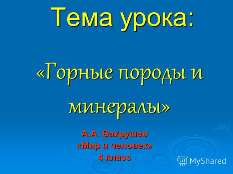Тема урока: А.А. Вахрушев «Мир и человек» 4 класс «Горные породы и минералы»