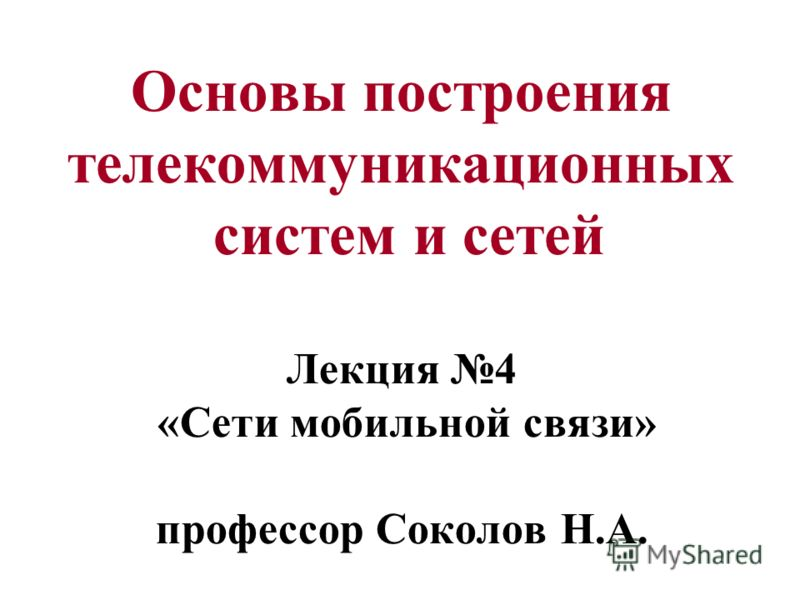 Основы построения телекоммуникационных систем и сетей Лекция 4 «Сети мобильной связи» профессор Соколов Н.А.