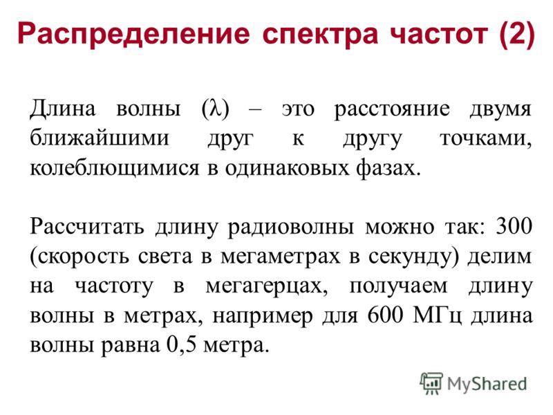 Распределение спектра частот (2) Длина волны (λ) – это расстояние двумя ближайшими друг к другу точками, колеблющимися в одинаковых фазах. Рассчитать длину радиоволны можно так: 300 (скорость света в мегаметрах в секунду) делим на частоту в мегагерца